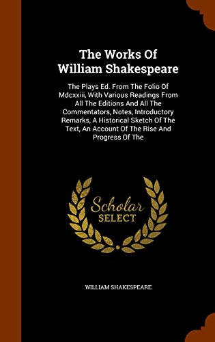 The Works Of William Shakespeare: The Plays Ed. From The Folio Of Mdcxxiii, With Various Readings From All The Editions And All The Commentators, ... An Account Of The Rise And Progress Of The