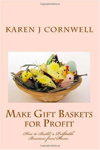 Make Gift Baskets for Profit: How to Build a Profitable Business from Home