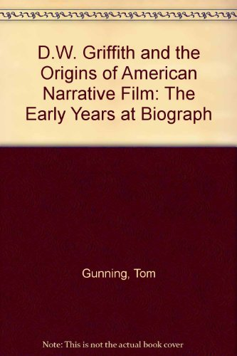 D.W. Griffith and the Origins of American Narrative Film: The Early Years at Biograph