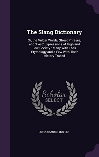 The Slang Dictionary: Or, the Vulgar Words, Street Phrases, and Fast Expressions of High and Low Society: Many with Their Etymology and a Few with Their History Traced