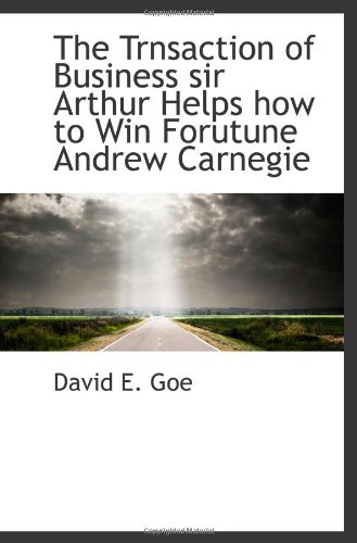 The Trnsaction of Business sir Arthur Helps how to Win Forutune Andrew Carnegie