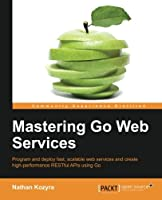 Mastering Go Web Services Front Cover