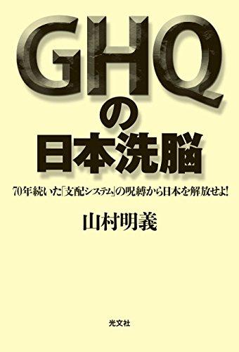 GHQの日本洗脳 70年続いた「支配システム」の呪縛から日本を解放せよ!