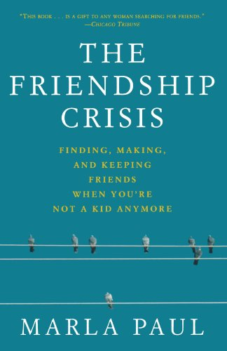 The Friendship Crisis: Finding, Making, and Keeping Friends When You're Not a Kid Anymore