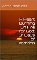 A Heart Burning On Fire for God: 31 Days of Devotion