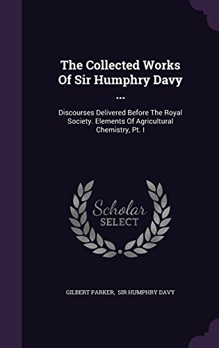 The Collected Works Of Sir Humphry Davy ...: Discourses Delivered Before The Royal Society. Elements Of Agricultural Chemistry, Pt. I