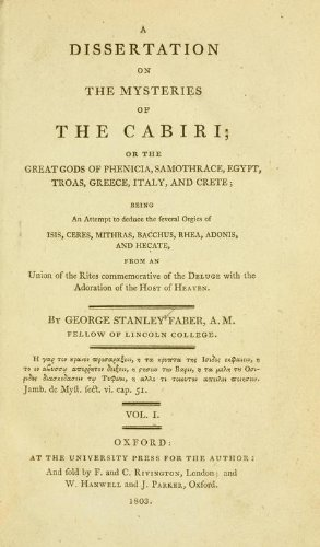 A Dissertation on the Mysteries of the Cabiri Or, the Great Gods of Phenicia, Samothrace, Egypt, Troas, Greece, Italy, and Crete; Being an Attempt to Deduce the Several Orgies of Isis, Ceres, Mithras, Bacchus, Rhea, Adonis, and Hecate, from a Union of the Rites Commemorative of the Deluge with the Adoration of the Hosts of Heaven PDF