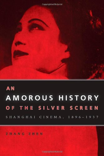An Amorous History Of The Silver Screen: Shanghai Cinema, 1896-1937 (Cinema And Modernity)