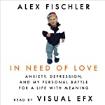 In Need of Love: Anxiety, Depression, and My Personal Battle for a Life With Meaning | Alex Fischler