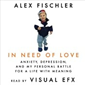 In Need of Love: Anxiety, Depression, and My Personal Battle for a Life With Meaning | [Alex Fischler]