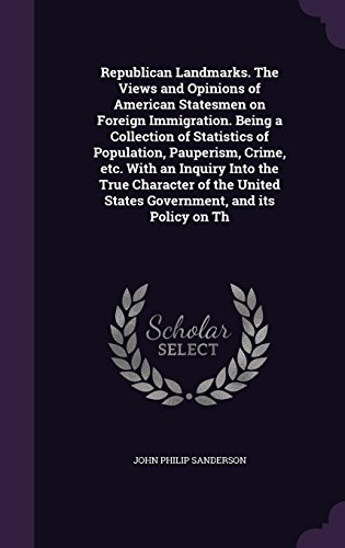 Republican Landmarks. The Views and Opinions of American Statesmen on Foreign Immigration. Being a Collection of Statistics of Population, Pauperism, ... States Government, and its Policy on Th