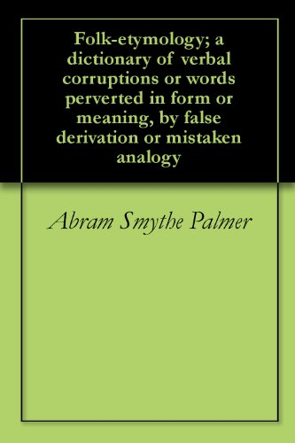 Abram Smythe Palmer - Folk-etymology; a dictionary of verbal corruptions or words perverted in form or meaning, by false derivation or mistaken analogy (English Edition)