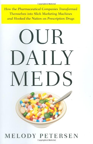 Our Daily Meds: How the Pharmaceutical Companies Transformed Themselves into Slick Marketing Machines and Hooked the Nation on Prescription Drugs: Melody Petersen: 9780374228279: Amazon.com: Books