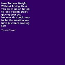How to Lose Weight Without Trying (       UNABRIDGED) by Trevor Clinger Narrated by Al Remington