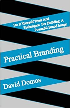 Practical Branding: Do It Yourself Tools And Techniques For Building A Powerful Brand Image