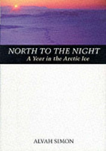 North to the Night : A Year in the Arctic Ice, ALVAH SIMON