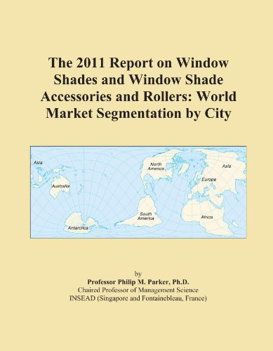 The 2011 Report on Window Shades and Window Shade Accessories and Rollers: World Market Segmentation by City