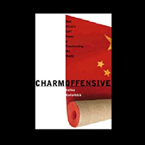Charm Offensive: How China's Soft Power Is Transforming the World | [Joshua Kurlantzick]