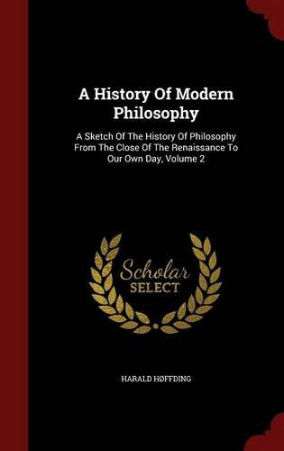 A History Of Modern Philosophy: A Sketch Of The History Of Philosophy From The Close Of The Renaissance To Our Own Day, Volume 2