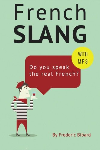 French Slang: Do you speak the real French?: The essentials of French Slang
