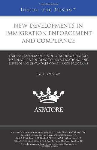 New Developments in Immigration Enforcement and Compliance, 2011 ed.: Leading Lawyers on Understanding Changes to Policy, Responding to ... Compliance Programs (Inside the Minds)