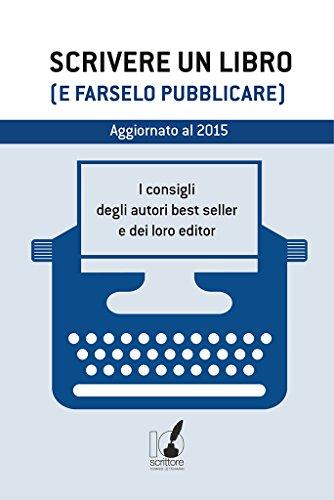 Scrivere un libro e farselo pubblicare I consigli degli autori best seller e dei loro editor IoScrittore PDF