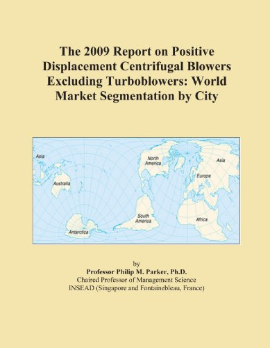 The 2009 Report on Positive Displacement Centrifugal Blowers Excluding Turboblowers: World Market Segmentation by City