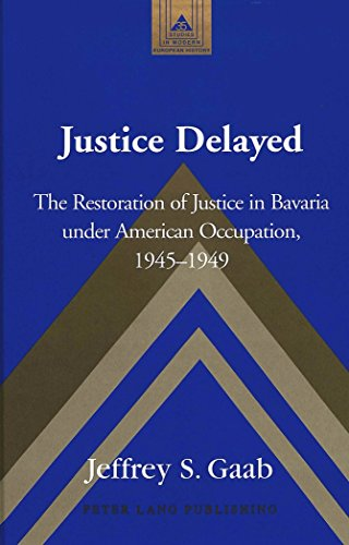 Justice Delayed: The Restoration of Justice in Bavaria Under American Occupation, 1945-1949 (Studies in Modern European History)