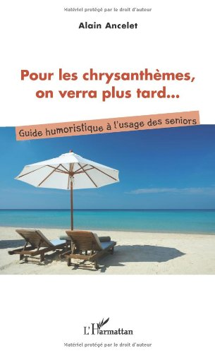 Pour les Chrysanthemes on Verra Plus Tard Guide Humoristique a l'Usage des Seniors
