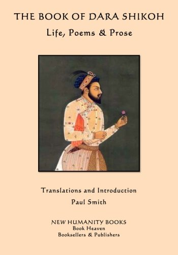 The Book of Dara Shikoh: Life, Poems & Prose