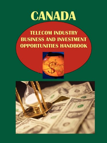 Canada Telecom Industry Business and Investment Opportunities Handbook Volume 1 Strategic Information and Basic Regulations (World Strategic and Business Information Library)