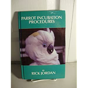 Parrot Incubation Procedures: A Methodical Guide to Incubation, Hatching, and Problem Hatches for the Aviculturist