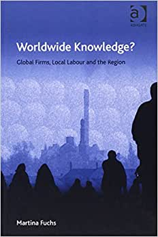 Worldwide Knowledge?: Global Firms, Local Labour And The Region (Ashgate Economic Geography)