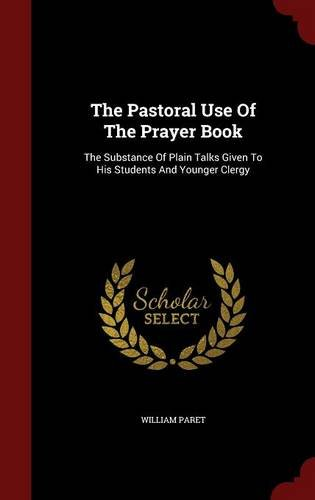 The Pastoral Use Of The Prayer Book: The Substance Of Plain Talks Given To His Students And Younger Clergy