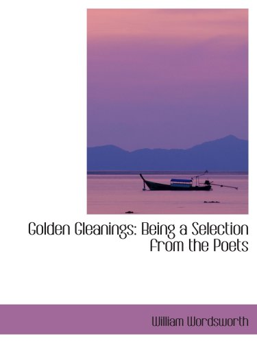 Golden Gleanings: Being a Selection from the Poets