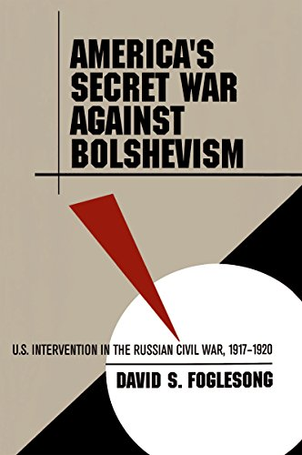 America's Secret War against Bolshevism: U.S. Intervention in the Russian Civil War, 1917-1920, by David S. Foglesong