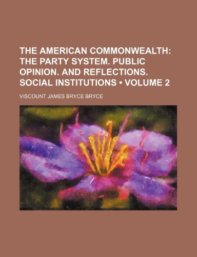 The American Commonwealth (Volume 2); The Party System. Public Opinion. and Reflections. Social Institutions