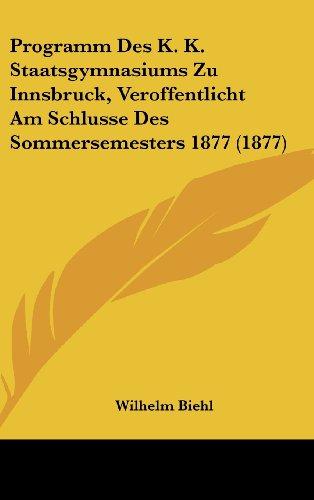 Programm Des K. K. Staatsgymnasiums Zu Innsbruck, Veroffentlicht Am Schlusse Des Sommersemesters 1877 (1877)