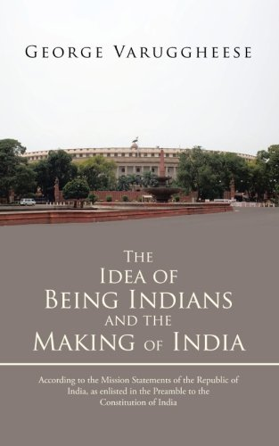 The Idea of Being Indians and the Making of India: According to the Mission Statements of the Republic of India, as Enlisted in the Preamble to the Constitution of India PDF