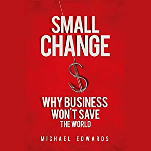 Small Change: Why Business Won't Save the World | [Michael Edwards]