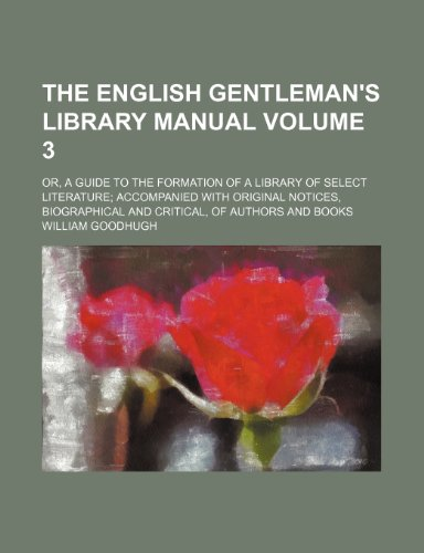 The English gentleman's library manual Volume 3; or, A guide to the formation of a library of select literature accompanied with original notices, biographical and critical, of authors and books