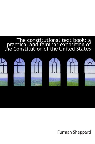 The constitutional text book: a practical and familiar exposition of the Constitution of the United