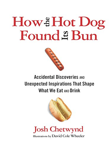 How the Hot Dog Found Its Bun: Accidental Discoveries and Unexpected Inspirations That Shape What We Eat and Drink by Josh Chetwynd
