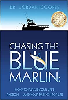 Chasing The Blue Marlin: Pursuing Your Life's Passion-And Your Passion For Life