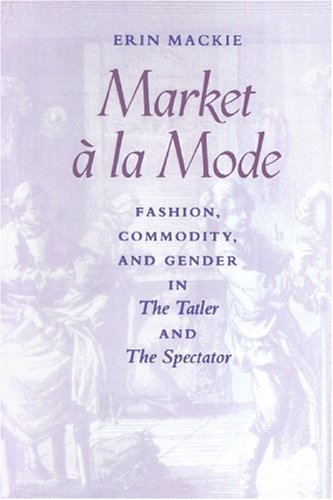 Market ŕ la Mode: Fashion, Commodity, and Gender in  <I>The Tatler</I> and  <I>The Spectator</I>
