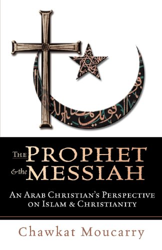 The Prophet & the Messiah : An Arab Christian's Perspective on Islam & Christianity, Moucarry, Chawkat
