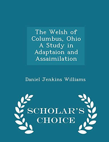 The Welsh of Columbus, Ohio A Study in Adaptaion and Assaimilation - Scholar's Choice Edition