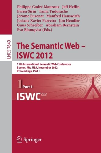 The Semantic Web -- Iswc 2012: 11Th International Semantic Web Conference, Boston, Ma, Usa, November 11-15, 2012, Proceedings, Part I (Lecture Notes ... Applications, Incl. Internet/Web, And Hci)