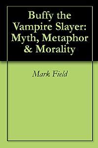 Buffy the Vampire Slayer: Myth, Metaphor & Morality