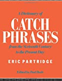 A Dictionary Of Catch Phrases From The Sixteenth Century To The Presnet Day (041505916X) by Eric Partridge